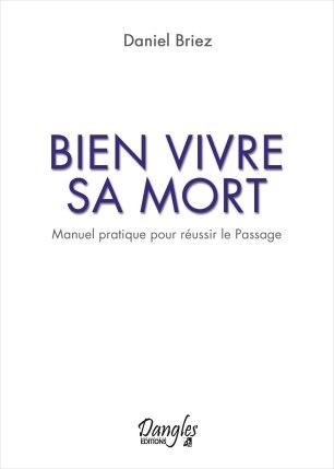 BIEN VIVRE SA MORT: Manuel pratique pour réussir le Passage, Daniel Briez Editions Dangles, Prix 10 € format poche 240 pages